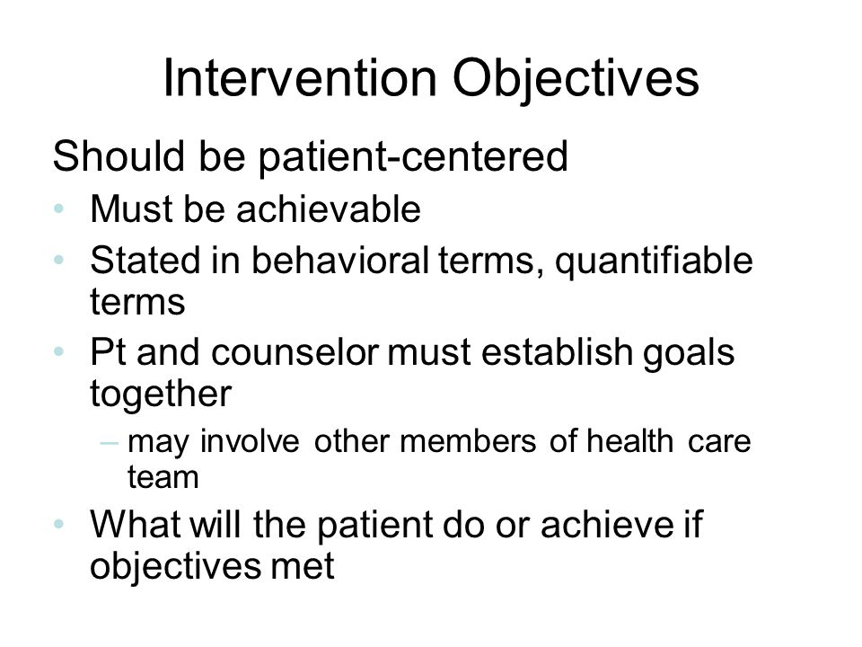 Intervention Objectives Should be patient-centered Must be achievable Stated in behavioral terms, quantifiable terms Pt and counselor must establish g