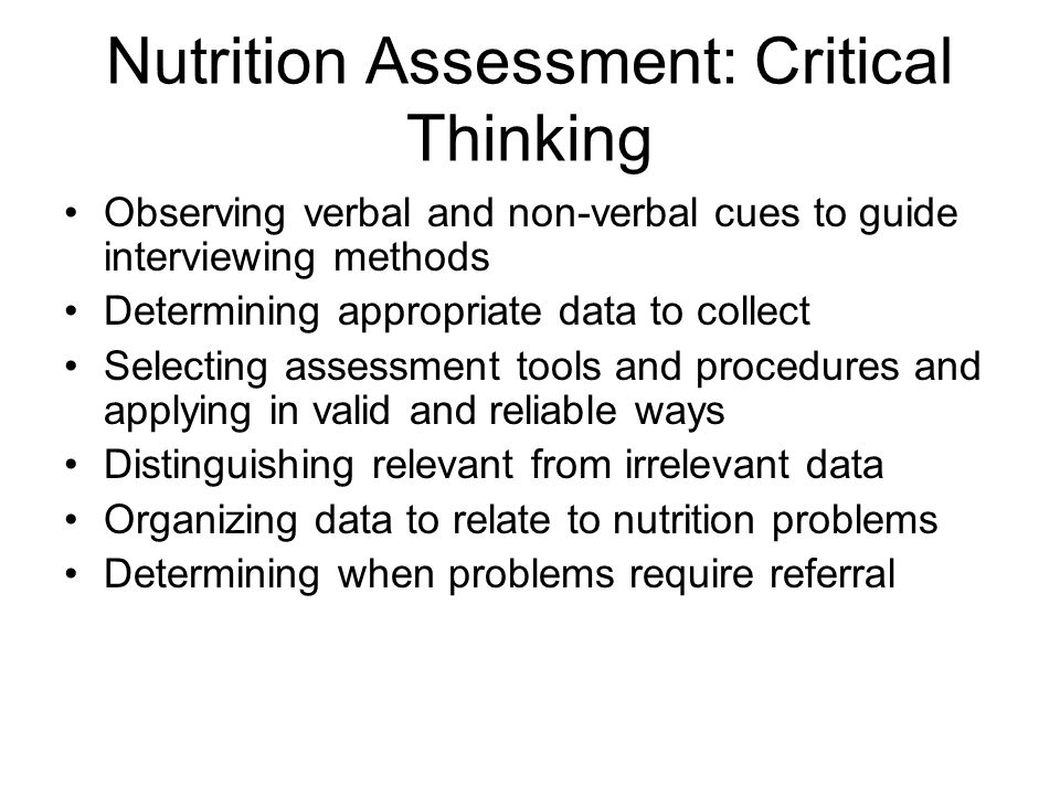 Nutrition Assessment: Critical Thinking Observing verbal and non-verbal cues to guide interviewing methods Determining appropriate data to collect Sel