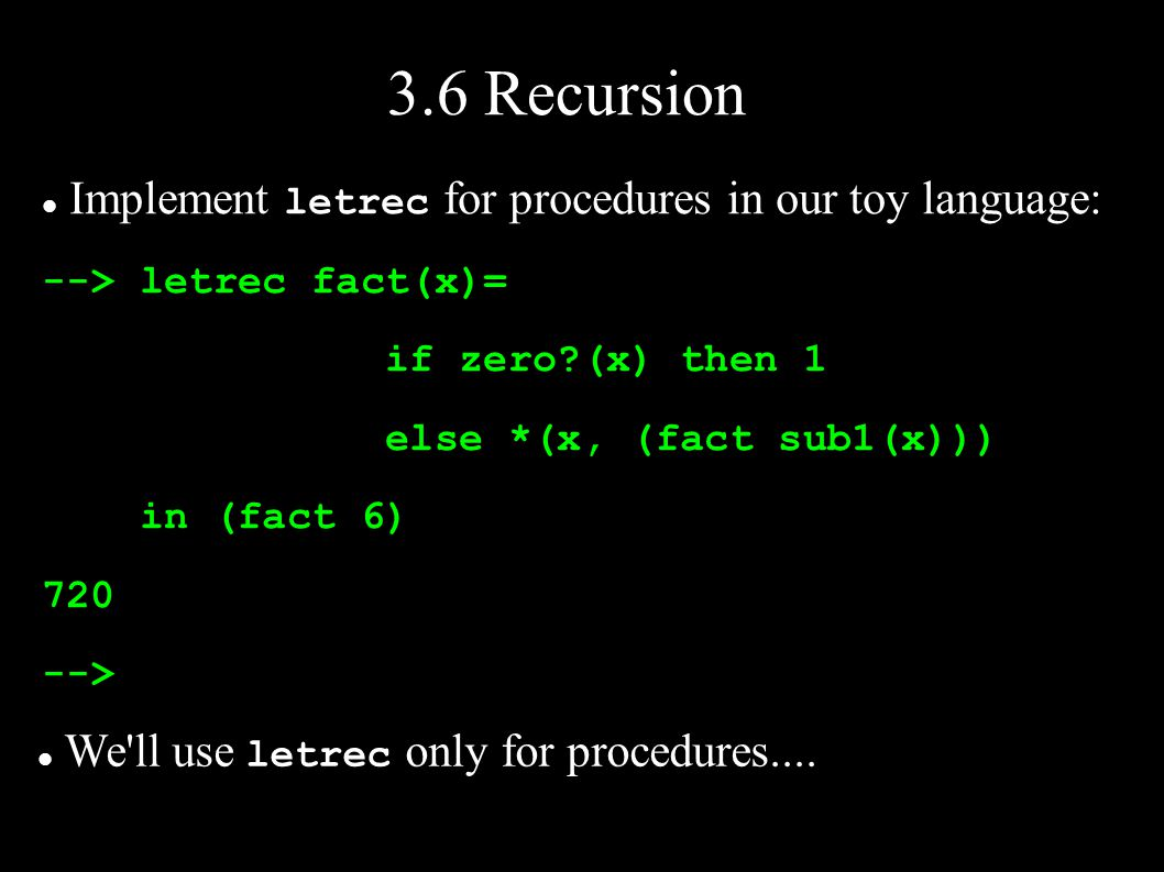 3.6 Recursion Implement letrec for procedures in our toy language: --> letrec fact(x)= if zero (x) then 1 else *(x, (fact sub1(x))) in (fact 6) 720 --> We ll use letrec only for procedures....
