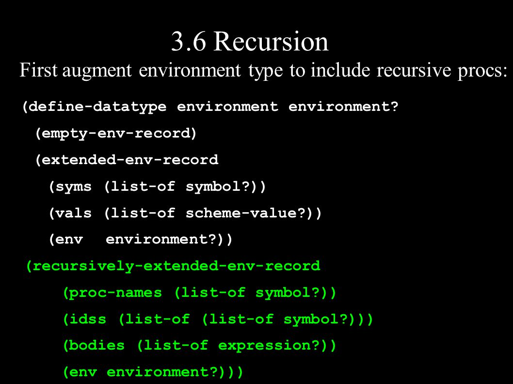 3.6 Recursion First augment environment type to include recursive procs: (define-datatype environment environment.