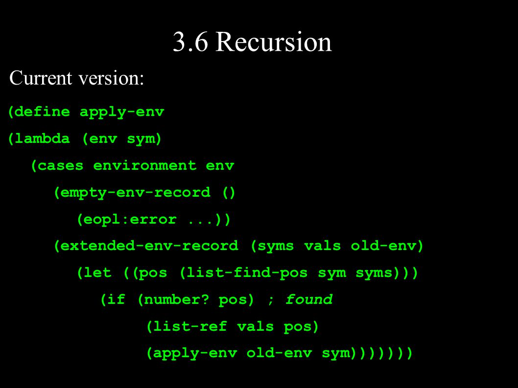 3.6 Recursion (define apply-env (lambda (env sym) (cases environment env (empty-env-record () (eopl:error...)) (extended-env-record (syms vals old-env) (let ((pos (list-find-pos sym syms))) (if (number.