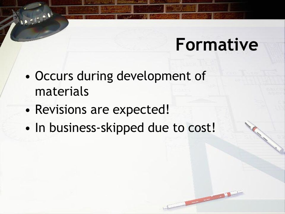 Formative Occurs during development of materials Revisions are expected! In business-skipped due to cost!
