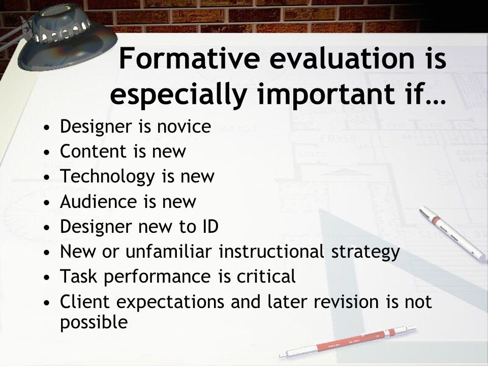 Formative evaluation is especially important if… Designer is novice Content is new Technology is new Audience is new Designer new to ID New or unfamil