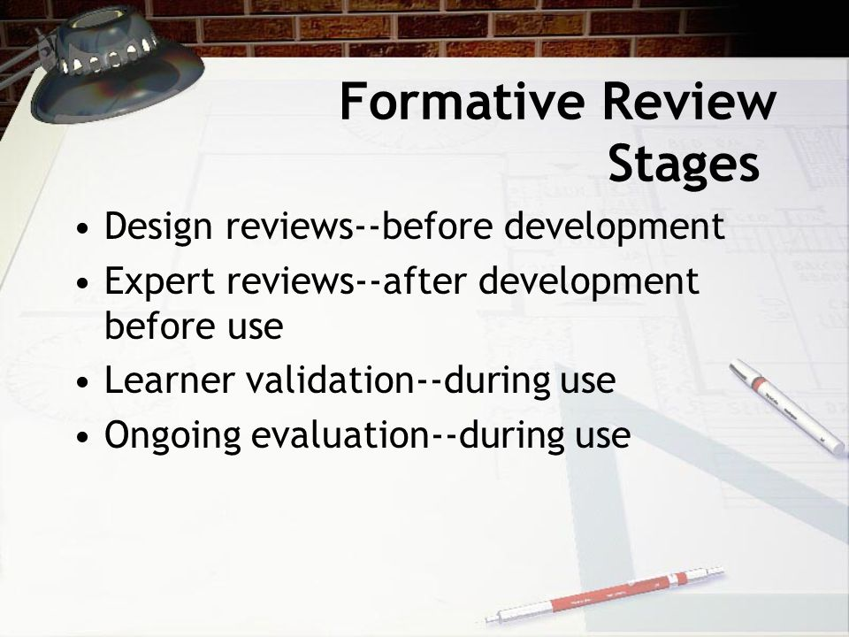 Formative Review Stages Design reviews--before development Expert reviews--after development before use Learner validation--during use Ongoing evaluat