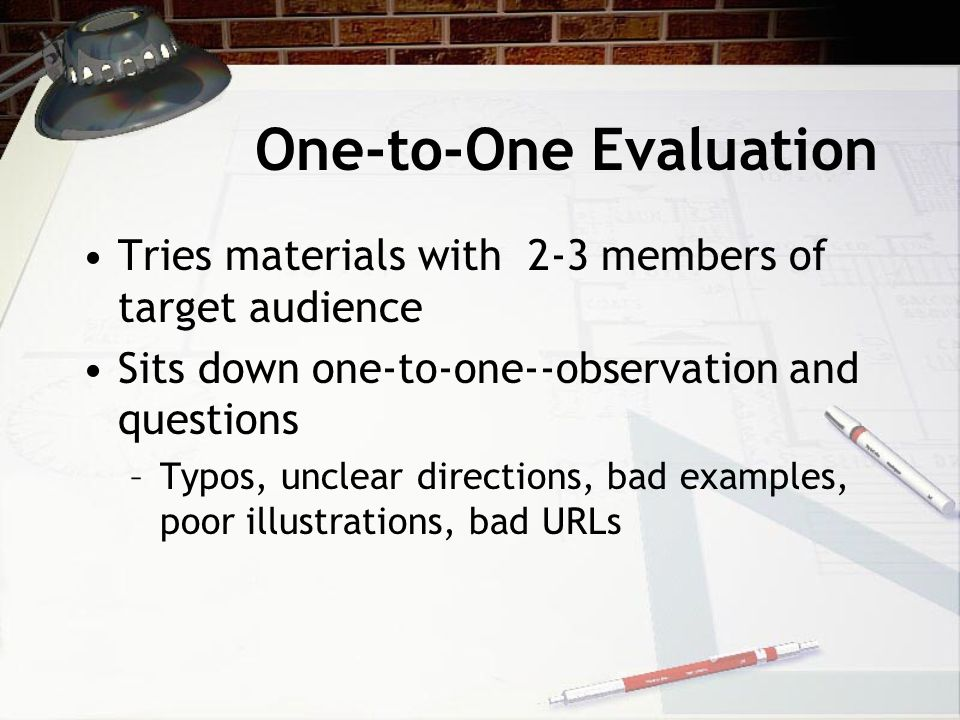 One-to-One Evaluation Tries materials with 2-3 members of target audience Sits down one-to-one--observation and questions –Typos, unclear directions,
