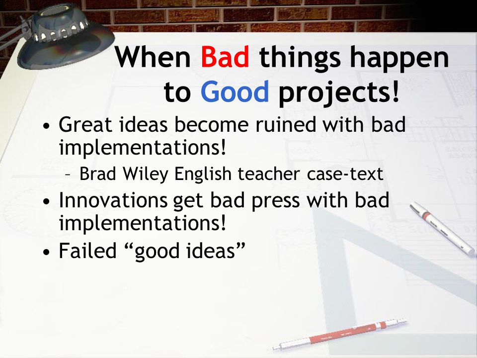 When Bad things happen to Good projects! Great ideas become ruined with bad implementations! –Brad Wiley English teacher case-text Innovations get bad