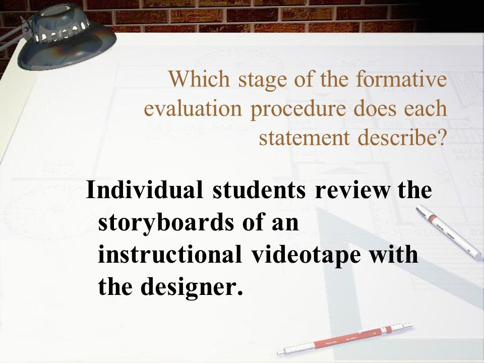 Which stage of the formative evaluation procedure does each statement describe? Individual students review the storyboards of an instructional videota