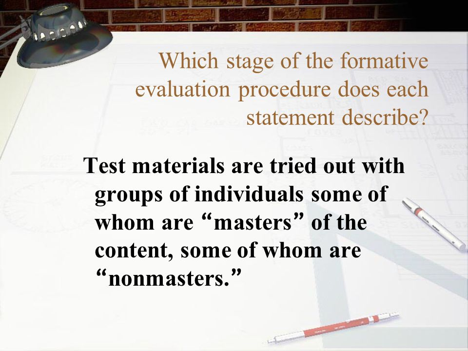 Which stage of the formative evaluation procedure does each statement describe? Test materials are tried out with groups of individuals some of whom a