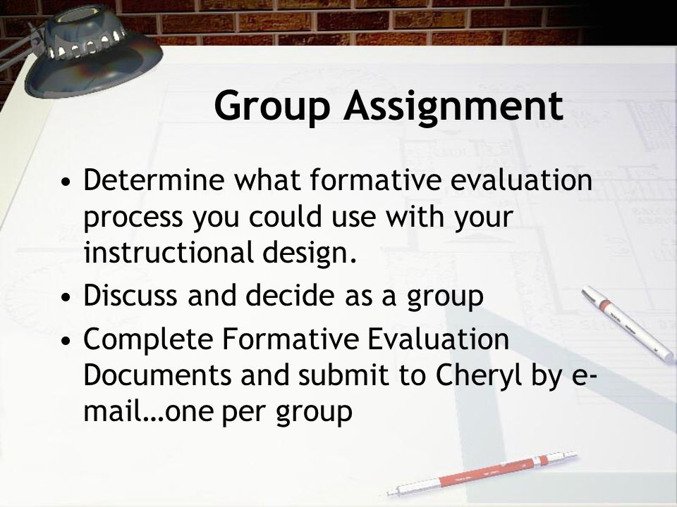 Group Assignment Determine what formative evaluation process you could use with your instructional design. Discuss and decide as a group Complete Form