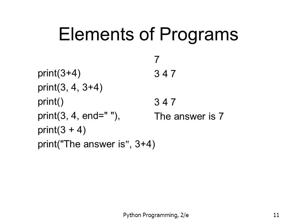 Python Programming, 2/e11 Elements of Programs print(3+4) print(3, 4, 3+4) print() print(3, 4, end=