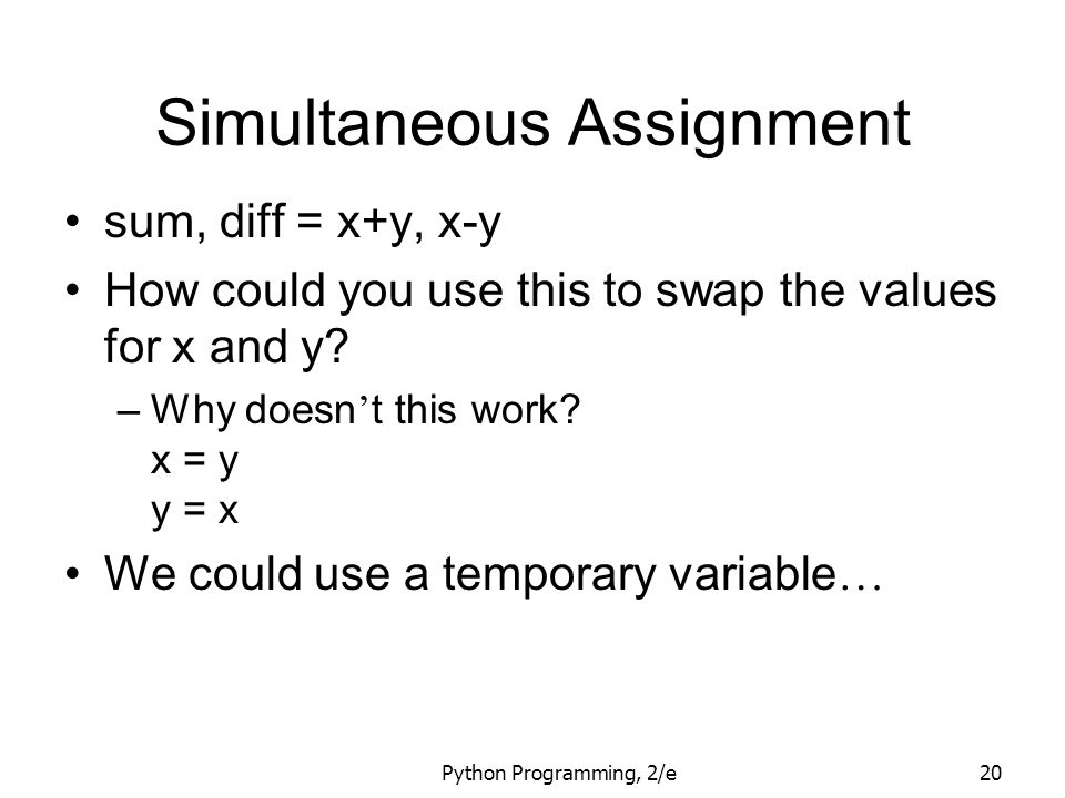 Python Programming, 2/e20 Simultaneous Assignment sum, diff = x+y, x-y How could you use this to swap the values for x and y? –Why doesn ' t this work