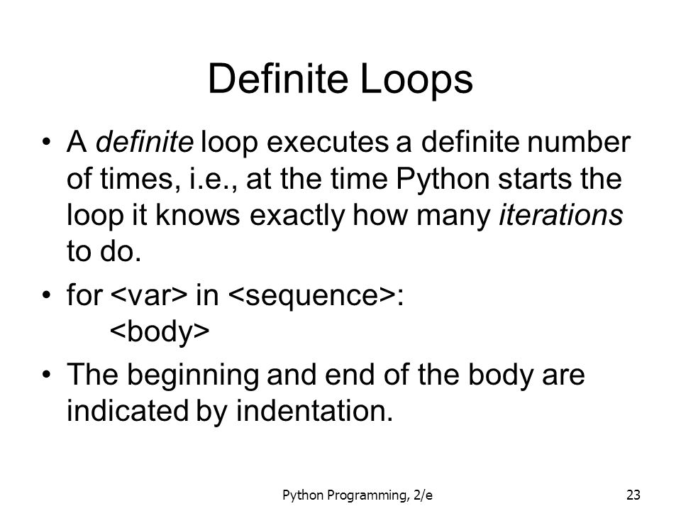 Python Programming, 2/e23 Definite Loops A definite loop executes a definite number of times, i.e., at the time Python starts the loop it knows exactl