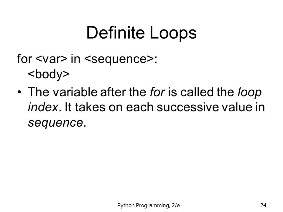 Python Programming, 2/e24 Definite Loops for in : The variable after the for is called the loop index. It takes on each successive value in sequence.