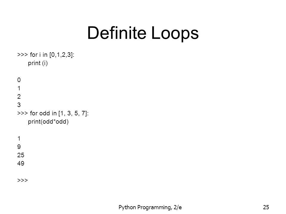 Python Programming, 2/e25 Definite Loops >>> for i in [0,1,2,3]: print (i) 0 1 2 3 >>> for odd in [1, 3, 5, 7]: print(odd*odd) 1 9 25 49 >>>