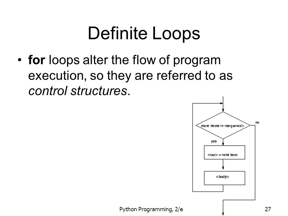 Python Programming, 2/e27 Definite Loops for loops alter the flow of program execution, so they are referred to as control structures.