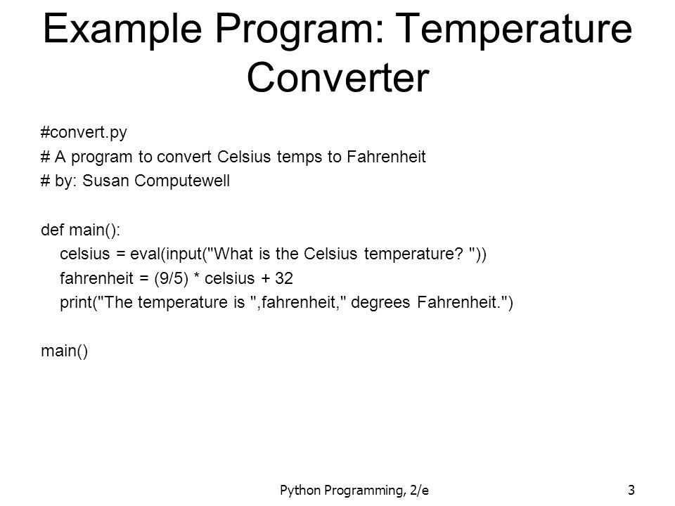 Python Programming, 2/e34 Example Program: Future Value # futval.py # A program to compute the value of an investment # carried 10 years into the future def main(): print( This program calculates the future value of a 10-year investment. ) principal = eval(input( Enter the initial principal: )) apr = eval(input( Enter the annual interest rate: )) for i in range(10): principal = principal * (1 + apr) print ( The value in 10 years is: , principal) main()