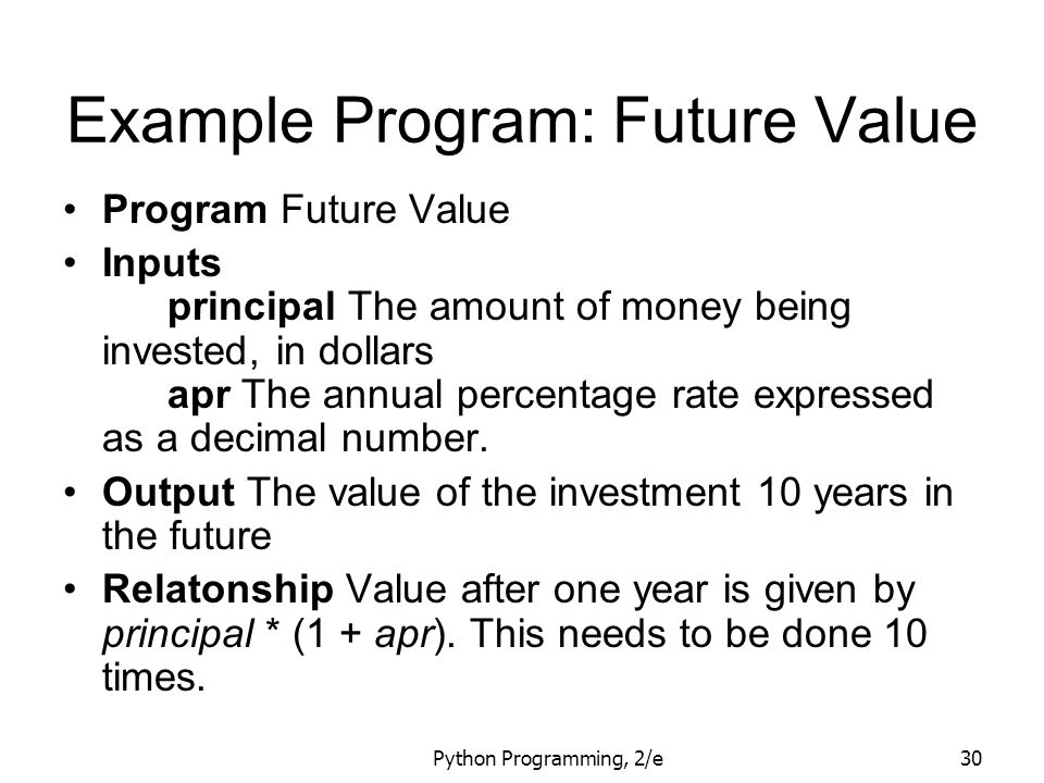 Python Programming, 2/e30 Example Program: Future Value Program Future Value Inputs principal The amount of money being invested, in dollars apr The a