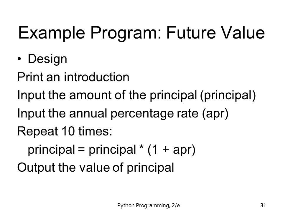 Python Programming, 2/e31 Example Program: Future Value Design Print an introduction Input the amount of the principal (principal) Input the annual pe