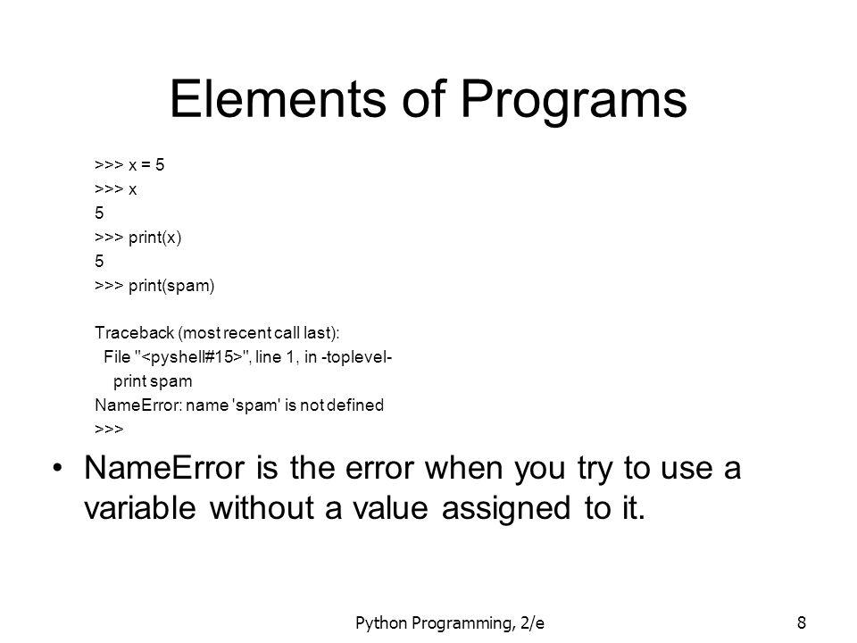 Python Programming, 2/e8 Elements of Programs >>> x = 5 >>> x 5 >>> print(x) 5 >>> print(spam) Traceback (most recent call last): File