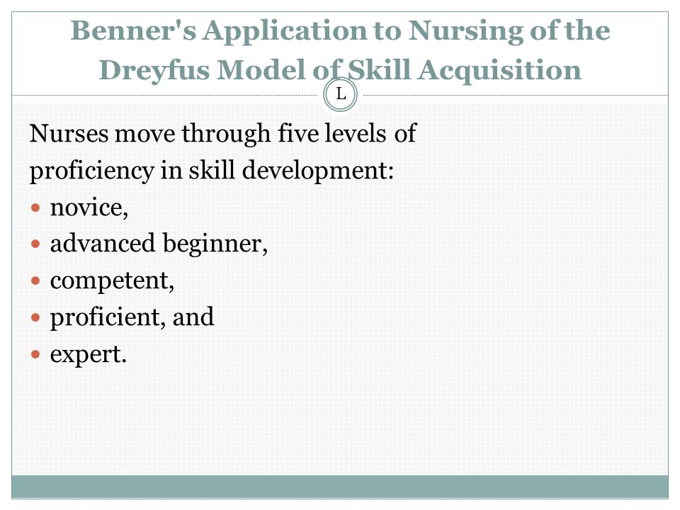 Benner s Application to Nursing of the Dreyfus Model of Skill Acquisition Nurses move through five levels of proficiency in skill development: novice, advanced beginner, competent, proficient, and expert.
