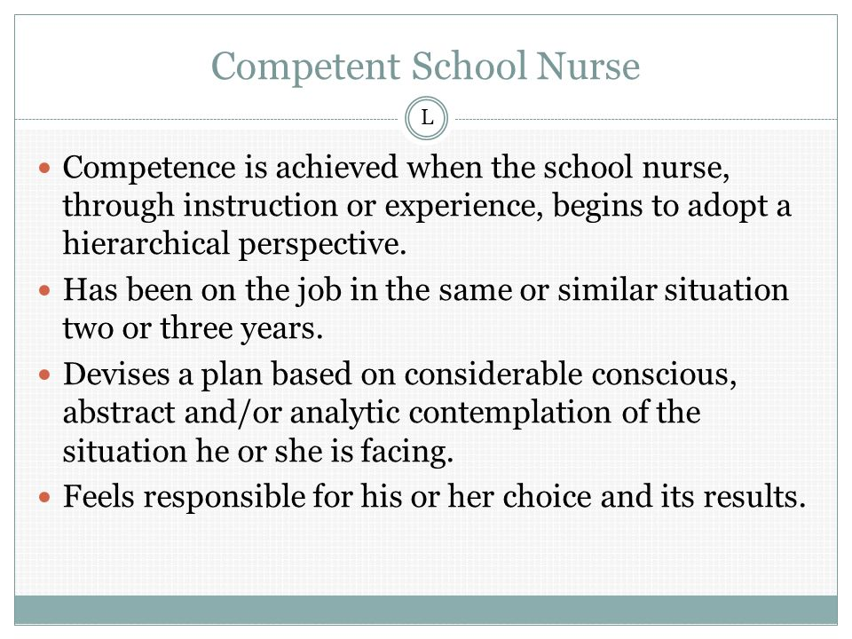 Competent School Nurse Competence is achieved when the school nurse, through instruction or experience, begins to adopt a hierarchical perspective.