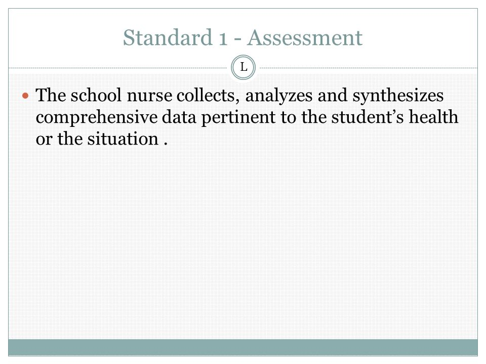 Standard 1 - Assessment The school nurse collects, analyzes and synthesizes comprehensive data pertinent to the student's health or the situation.
