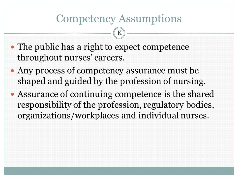 Competency Assumptions The public has a right to expect competence throughout nurses' careers.