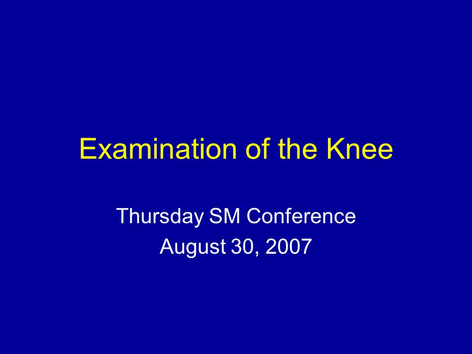 Examination of the Knee Thursday SM Conference August 30, 2007