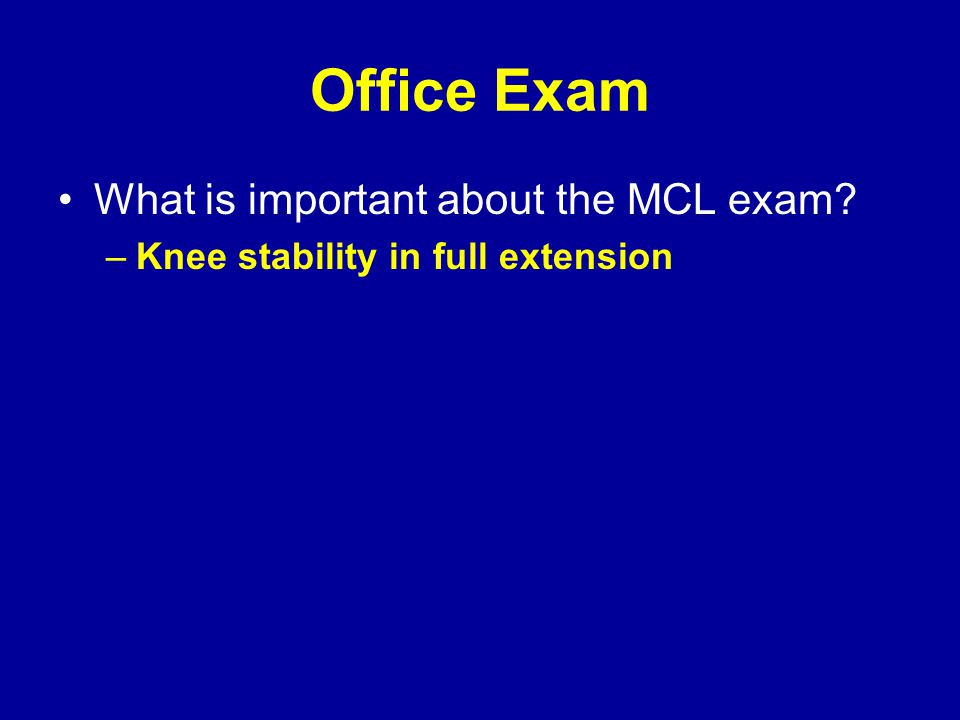 Office Exam What is important about the MCL exam? –Knee stability in full extension