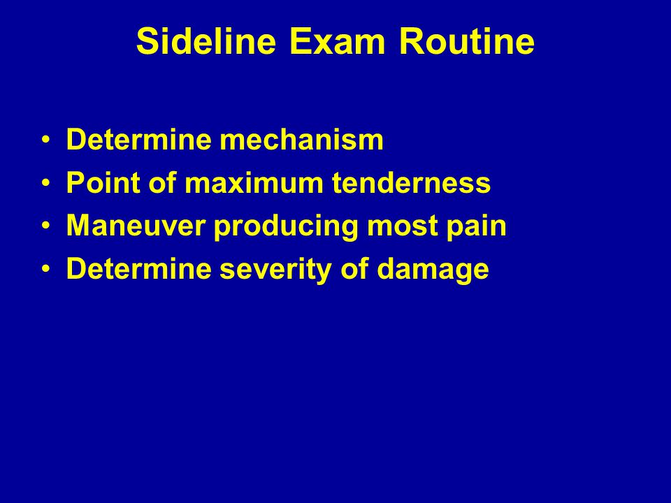 Sideline Exam Routine Determine mechanism Point of maximum tenderness Maneuver producing most pain Determine severity of damage
