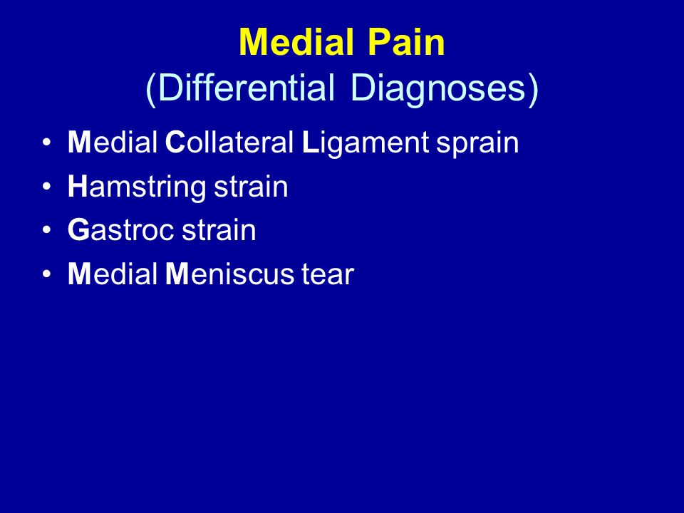Medial Pain (Differential Diagnoses) Medial Collateral Ligament sprain Hamstring strain Gastroc strain Medial Meniscus tear