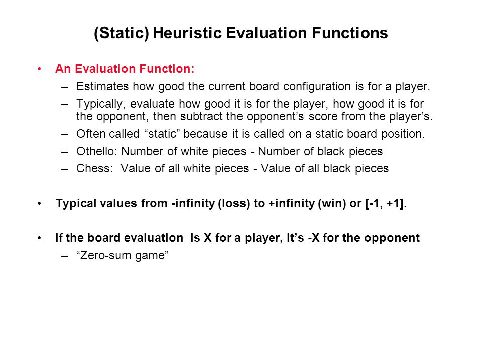 (Static) Heuristic Evaluation Functions An Evaluation Function: –Estimates how good the current board configuration is for a player. –Typically, evalu