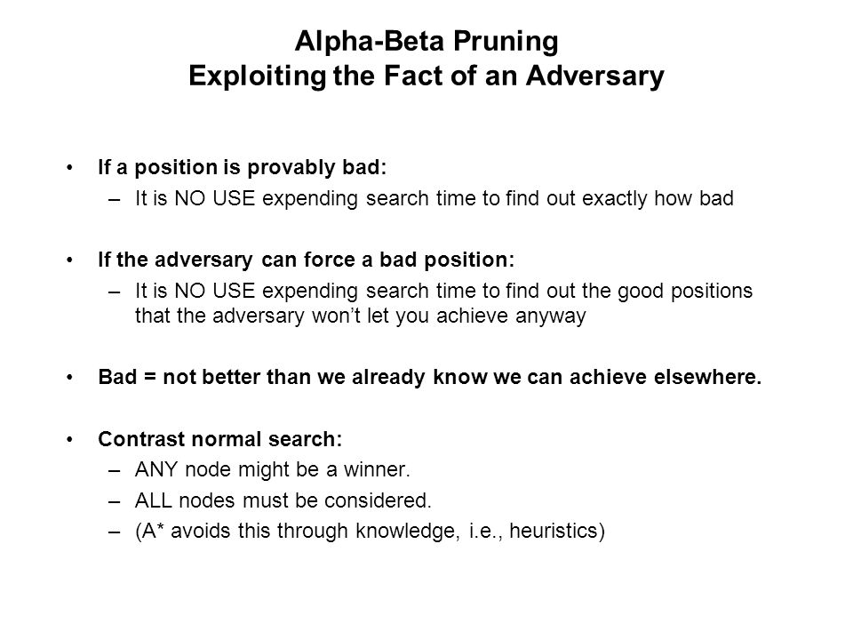 Alpha-Beta Pruning Exploiting the Fact of an Adversary If a position is provably bad: –It is NO USE expending search time to find out exactly how bad