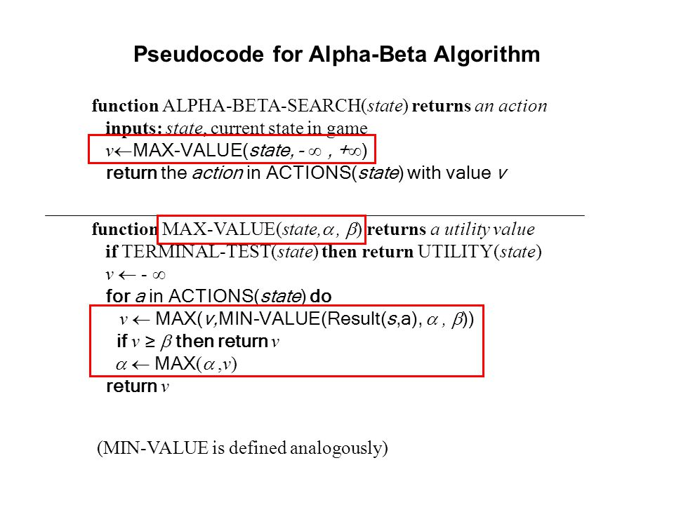 Pseudocode for Alpha-Beta Algorithm function ALPHA-BETA-SEARCH(state) returns an action inputs: state, current state in game v  MAX-VALUE(state, - ∞,