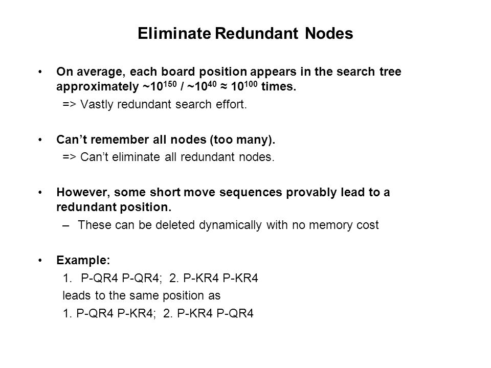 Eliminate Redundant Nodes On average, each board position appears in the search tree approximately ~10 150 / ~10 40 ≈ 10 100 times. => Vastly redundan
