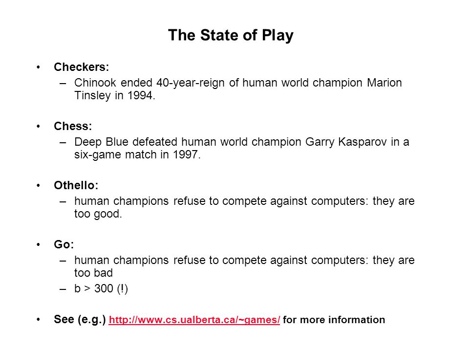 The State of Play Checkers: –Chinook ended 40-year-reign of human world champion Marion Tinsley in 1994. Chess: –Deep Blue defeated human world champi