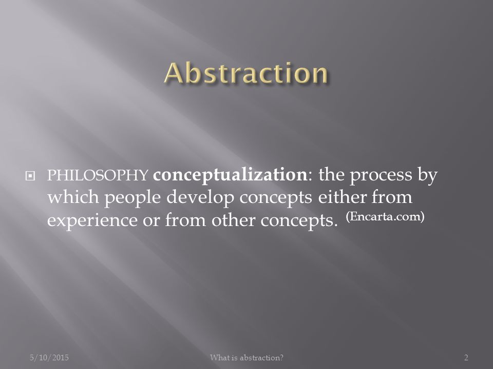 5/10/2015What is abstraction 2  PHILOSOPHY conceptualization : the process by which people develop concepts either from experience or from other concepts.