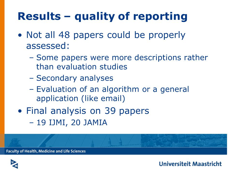 Results – quality of reporting Not all 48 papers could be properly assessed: –Some papers were more descriptions rather than evaluation studies –Secondary analyses –Evaluation of an algorithm or a general application (like email) Final analysis on 39 papers –19 IJMI, 20 JAMIA