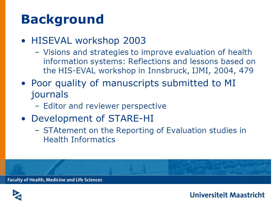 Background HISEVAL workshop 2003 –Visions and strategies to improve evaluation of health information systems: Reflections and lessons based on the HIS-EVAL workshop in Innsbruck, IJMI, 2004, 479 Poor quality of manuscripts submitted to MI journals –Editor and reviewer perspective Development of STARE-HI –STAtement on the Reporting of Evaluation studies in Health Informatics