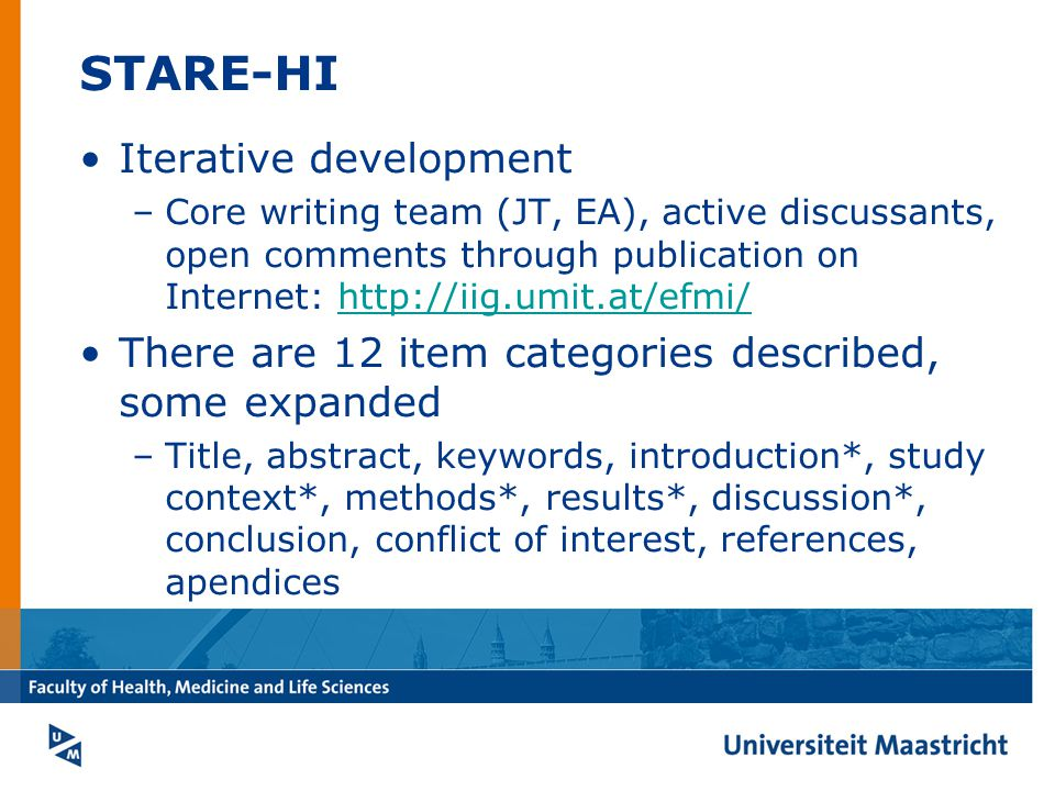 STARE-HI Iterative development –Core writing team (JT, EA), active discussants, open comments through publication on Internet: http://iig.umit.at/efmi/http://iig.umit.at/efmi/ There are 12 item categories described, some expanded –Title, abstract, keywords, introduction*, study context*, methods*, results*, discussion*, conclusion, conflict of interest, references, apendices