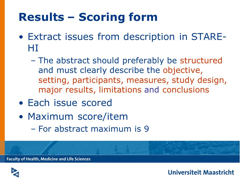 Results – Scoring form Extract issues from description in STARE- HI –The abstract should preferably be structured and must clearly describe the objective, setting, participants, measures, study design, major results, limitations and conclusions Each issue scored Maximum score/item –For abstract maximum is 9