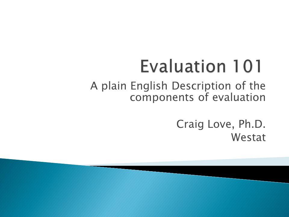 A plain English Description of the components of evaluation Craig Love, Ph.D. Westat