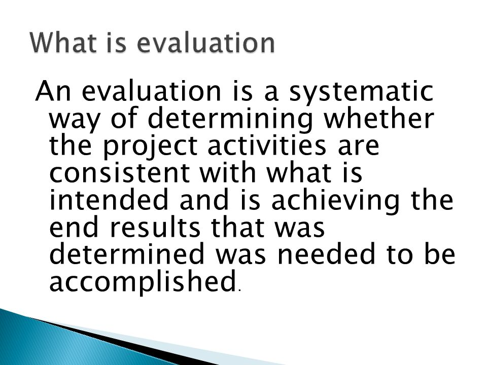 An evaluation is a systematic way of determining whether the project activities are consistent with what is intended and is achieving the end results
