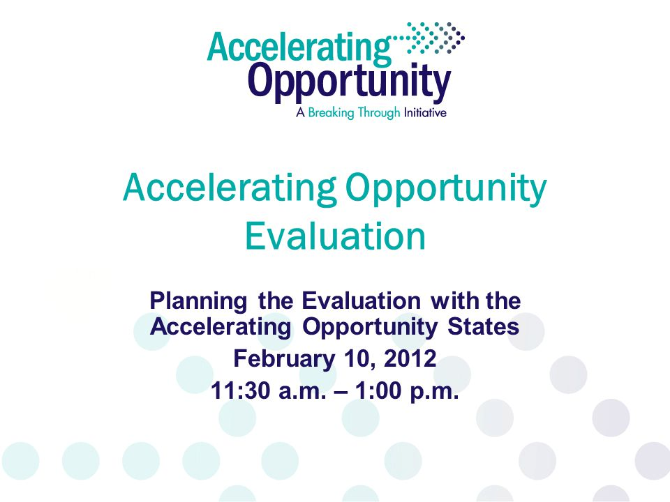 Accelerating Opportunity Evaluation Planning the Evaluation with the Accelerating Opportunity States February 10, 2012 11:30 a.m. – 1:00 p.m.