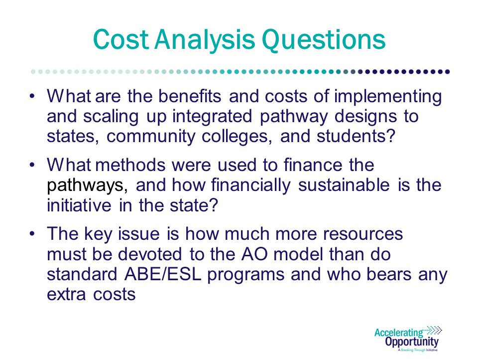 Cost Analysis Questions What are the benefits and costs of implementing and scaling up integrated pathway designs to states, community colleges, and students.