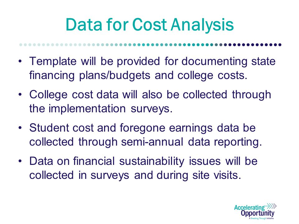 Data for Cost Analysis Template will be provided for documenting state financing plans/budgets and college costs. College cost data will also be colle