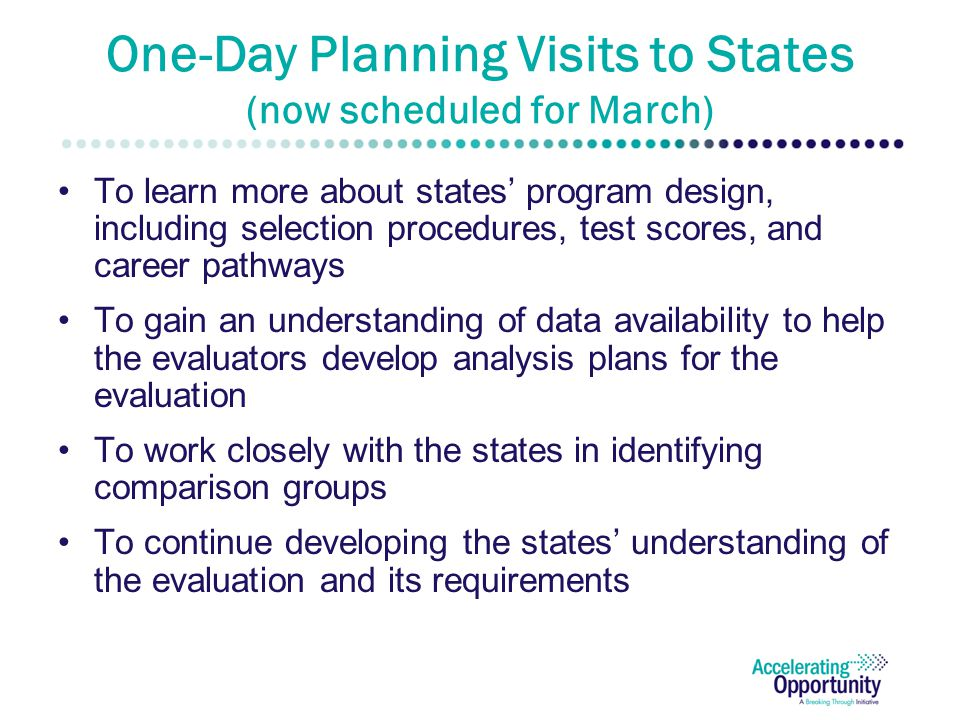 One-Day Planning Visits to States (now scheduled for March) To learn more about states' program design, including selection procedures, test scores, and career pathways To gain an understanding of data availability to help the evaluators develop analysis plans for the evaluation To work closely with the states in identifying comparison groups To continue developing the states' understanding of the evaluation and its requirements