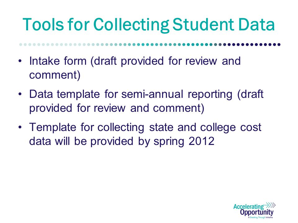 Tools for Collecting Student Data Intake form (draft provided for review and comment) Data template for semi-annual reporting (draft provided for review and comment) Template for collecting state and college cost data will be provided by spring 2012