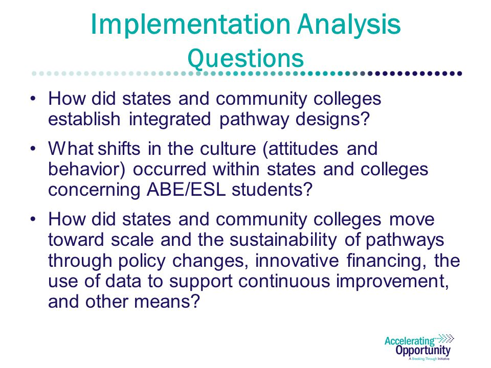 Implementation Analysis Questions How did states and community colleges establish integrated pathway designs? What shifts in the culture (attitudes an
