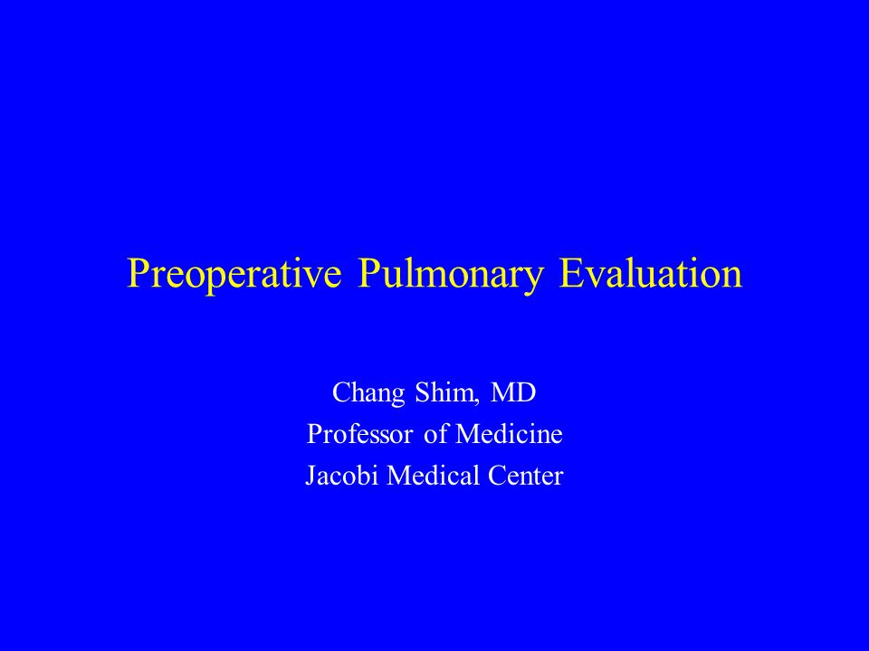 Preoperative Pulmonary Evaluation Chang Shim, MD Professor of Medicine Jacobi Medical Center